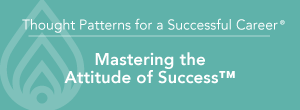 Thought Patterns for a Successful Career® Mastering the Attitude of Success™